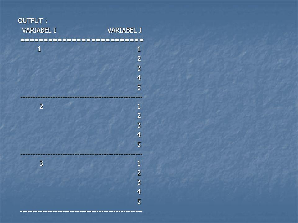 OUTPUT : VARIABEL I VARIABEL J ========================== 1 1 2 3 4 5 -------------------------------------------------- 2 1 3 1