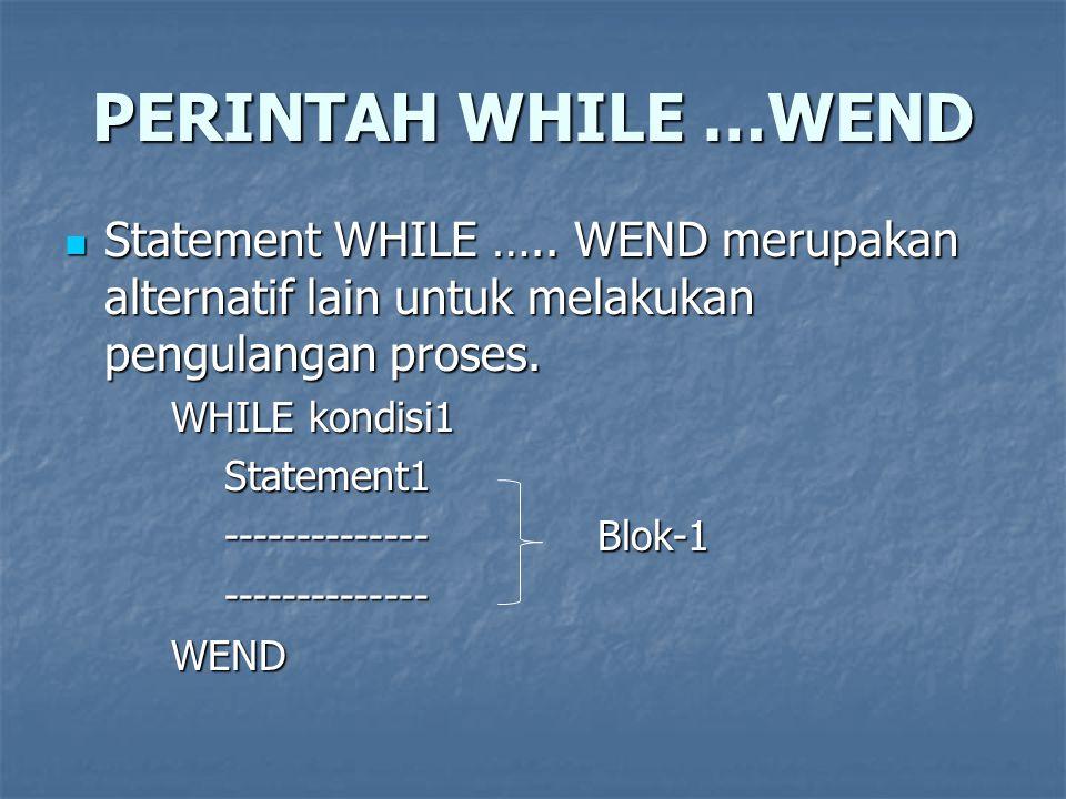 PERINTAH WHILE …WEND Statement WHILE ….. WEND merupakan alternatif lain untuk melakukan pengulangan proses.