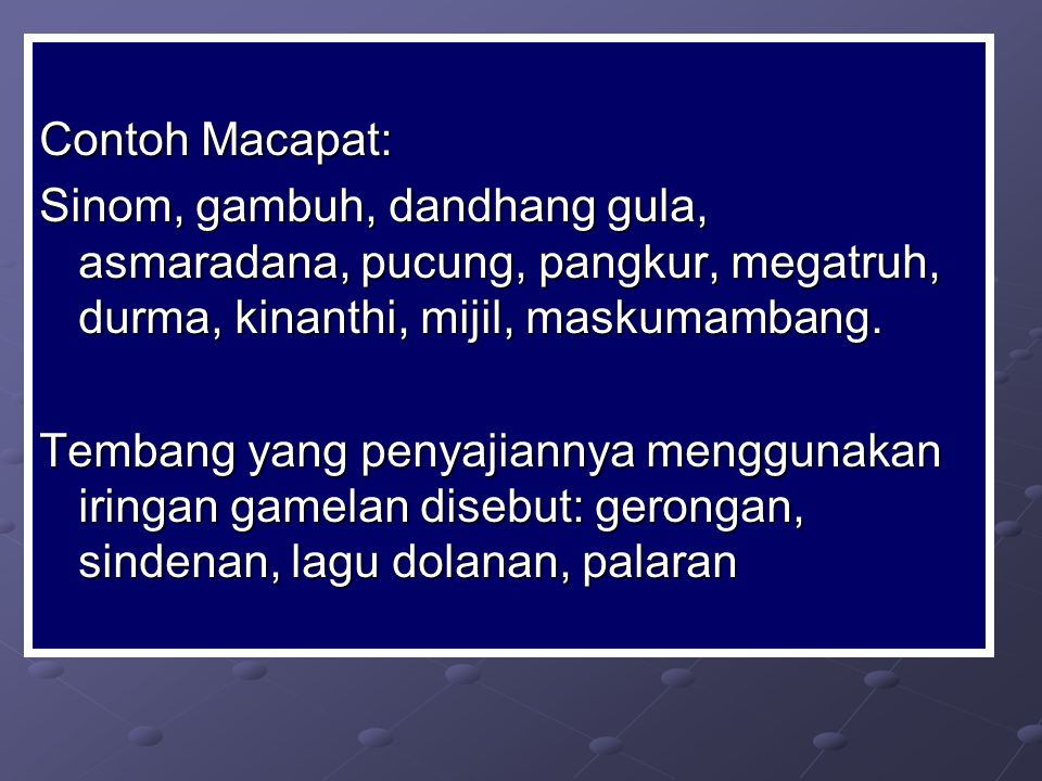 Contoh Macapat: Sinom, gambuh, dandhang gula, asmaradana, pucung, pangkur, megatruh, durma, kinanthi, mijil, maskumambang.