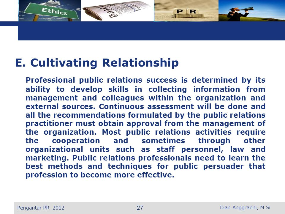E. Cultivating Relationship Professional public relations success is determined by its ability to develop skills in collecting information from management and colleagues within the organization and external sources. Continuous assessment will be done and all the recommendations formulated by the public relations practitioner must obtain approval from the management of the organization. Most public relations activities require the cooperation and sometimes through other organizational units such as staff personnel, law and marketing. Public relations professionals need to learn the best methods and techniques for public persuader that profession to become more effective.