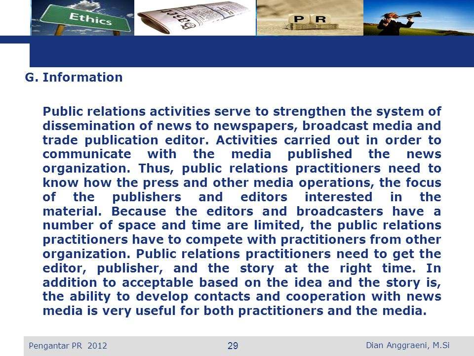G. Information Public relations activities serve to strengthen the system of dissemination of news to newspapers, broadcast media and trade publication editor. Activities carried out in order to communicate with the media published the news organization. Thus, public relations practitioners need to know how the press and other media operations, the focus of the publishers and editors interested in the material. Because the editors and broadcasters have a number of space and time are limited, the public relations practitioners have to compete with practitioners from other organization. Public relations practitioners need to get the editor, publisher, and the story at the right time. In addition to acceptable based on the idea and the story is, the ability to develop contacts and cooperation with news media is very useful for both practitioners and the media.