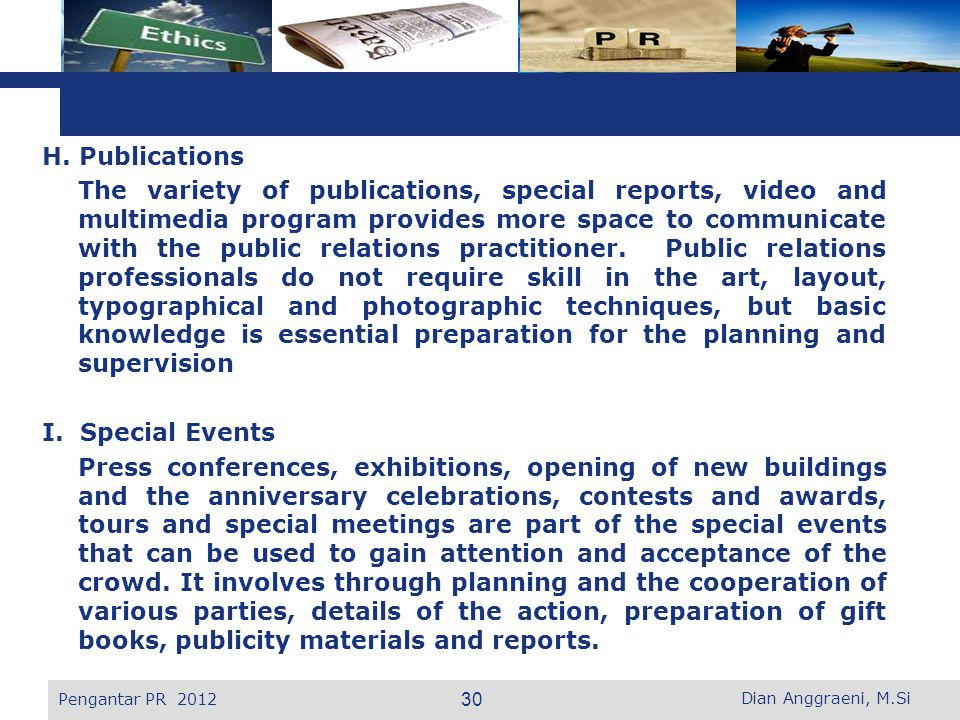 H. Publications The variety of publications, special reports, video and multimedia program provides more space to communicate with the public relations practitioner. Public relations professionals do not require skill in the art, layout, typographical and photographic techniques, but basic knowledge is essential preparation for the planning and supervision I. Special Events Press conferences, exhibitions, opening of new buildings and the anniversary celebrations, contests and awards, tours and special meetings are part of the special events that can be used to gain attention and acceptance of the crowd. It involves through planning and the cooperation of various parties, details of the action, preparation of gift books, publicity materials and reports.