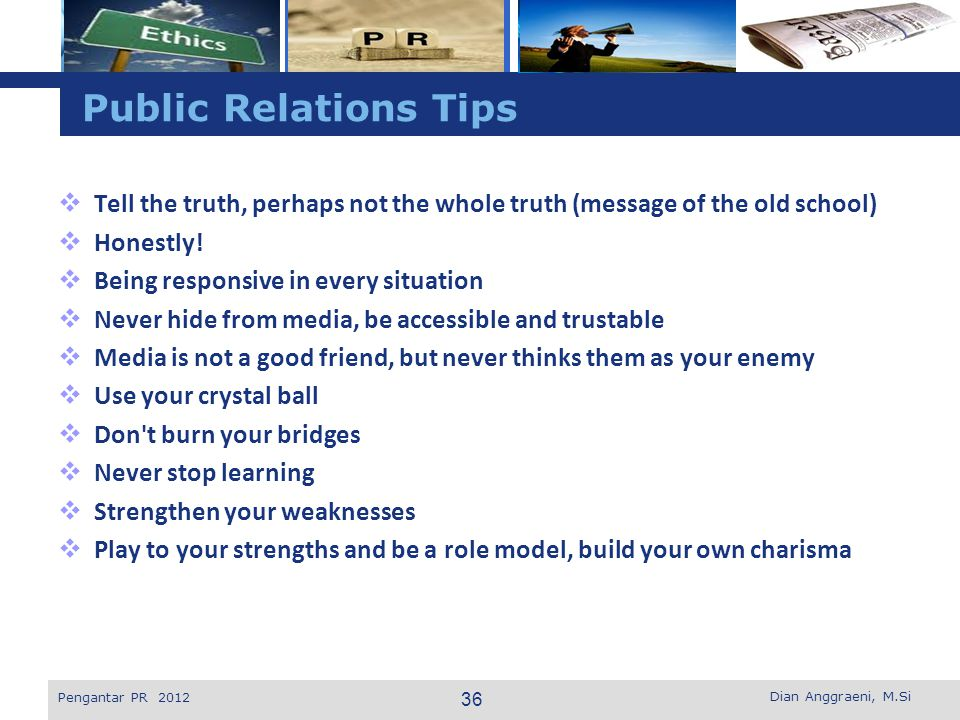 Public Relations Tips Tell the truth, perhaps not the whole truth (message of the old school) Honestly!