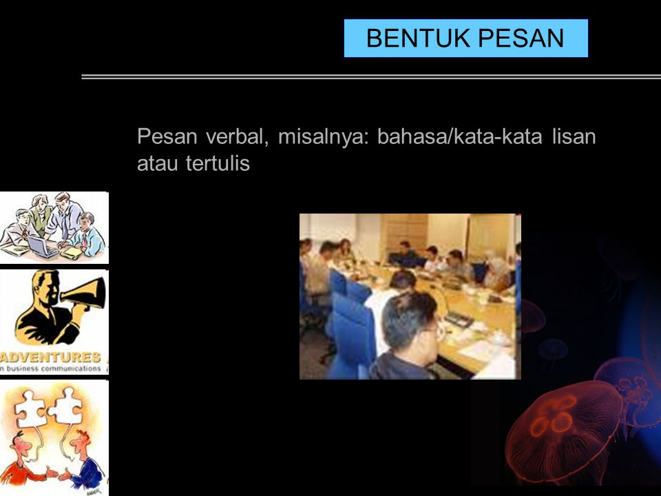 BENTUK PESAN Pesan verbal, misalnya: bahasa/kata-kata lisan atau tertulis. It has to be seen from every inch of the job not from individual.