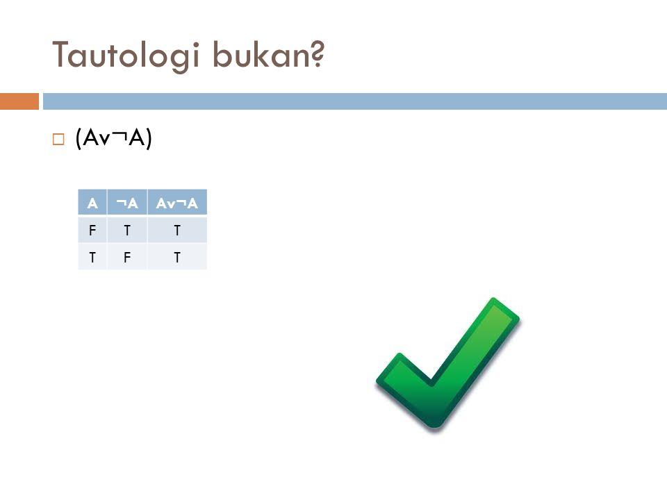 Tautologi bukan (Av¬A) A ¬A Av¬A F T