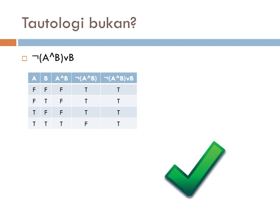 Tautologi bukan ¬(A^B)vB A B A^B ¬(A^B) ¬(A^B)vB F T