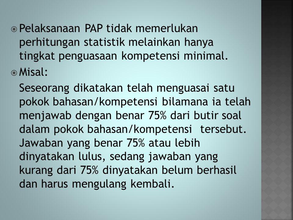 Pelaksanaan PAP tidak memerlukan perhitungan statistik melainkan hanya tingkat penguasaan kompetensi minimal.