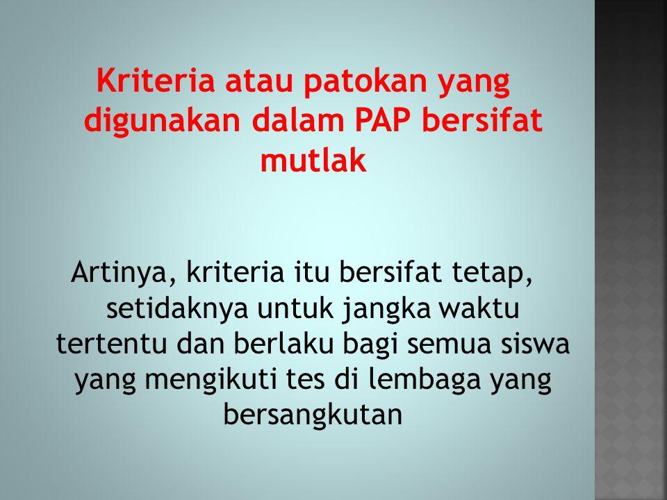 Kriteria atau patokan yang digunakan dalam PAP bersifat mutlak