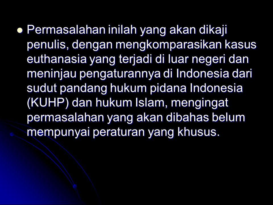 Permasalahan inilah yang akan dikaji penulis, dengan mengkomparasikan kasus euthanasia yang terjadi di luar negeri dan meninjau pengaturannya di Indonesia dari sudut pandang hukum pidana Indonesia (KUHP) dan hukum Islam, mengingat permasalahan yang akan dibahas belum mempunyai peraturan yang khusus.