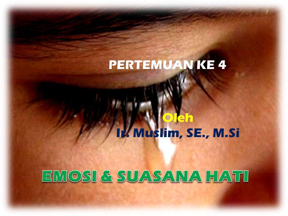 PERTEMUAN KE 4 Oleh Ir. Muslim, SE., M.Si EMOSI & SUASANA HATI