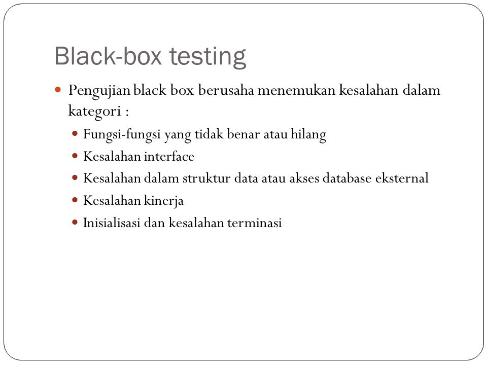 Black-box testing Pengujian black box berusaha menemukan kesalahan dalam kategori : Fungsi-fungsi yang tidak benar atau hilang.