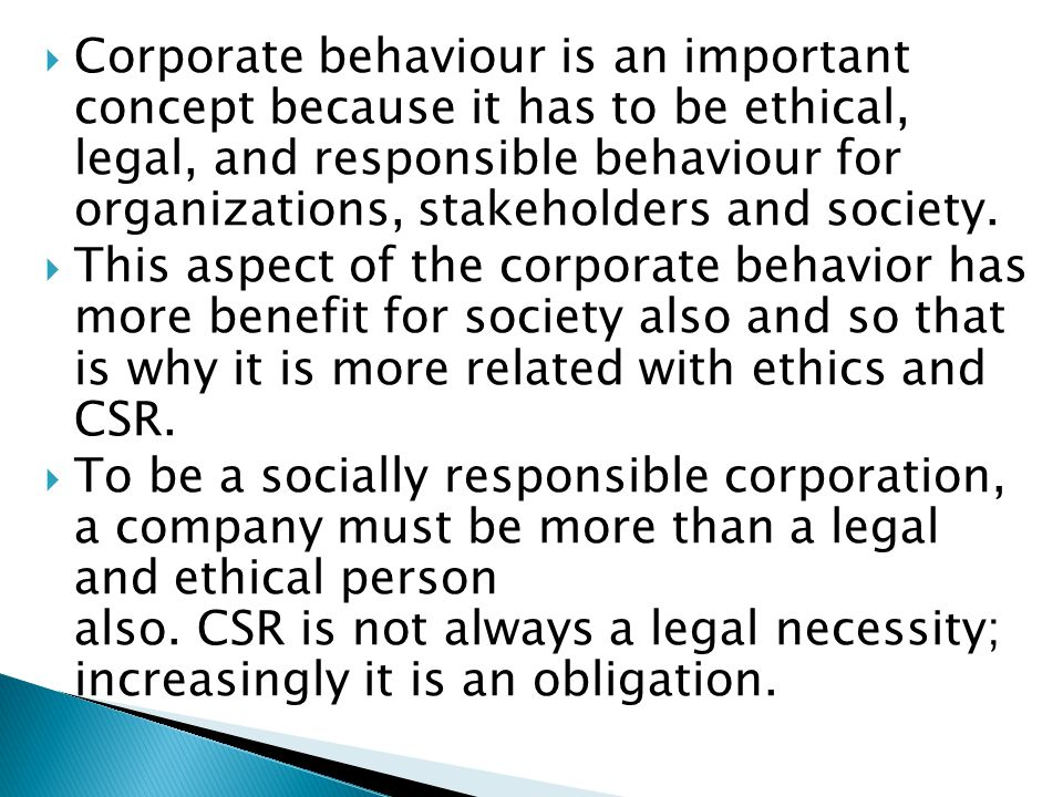 Corporate behaviour is an important concept because it has to be ethical, legal, and responsible behaviour for organizations, stakeholders and society.