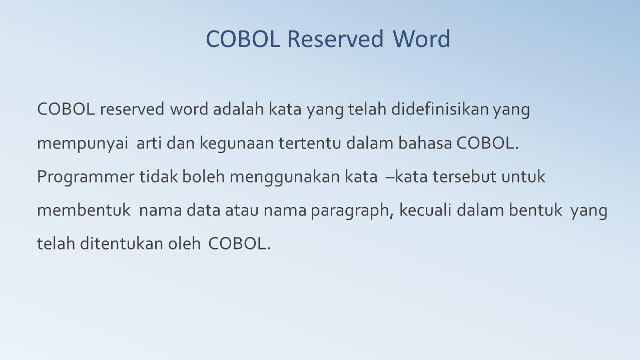 COBOL Reserved Word COBOL reserved word adalah kata yang telah didefinisikan yang mempunyai arti dan kegunaan tertentu dalam bahasa COBOL.