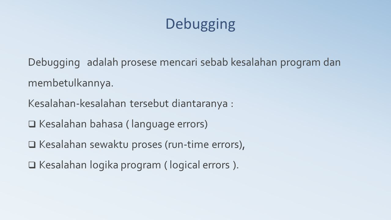 Debugging Debugging adalah prosese mencari sebab kesalahan program dan membetulkannya. Kesalahan-kesalahan tersebut diantaranya :