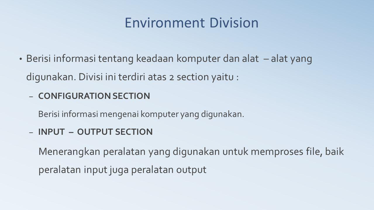 Environment Division Berisi informasi tentang keadaan komputer dan alat – alat yang digunakan. Divisi ini terdiri atas 2 section yaitu :