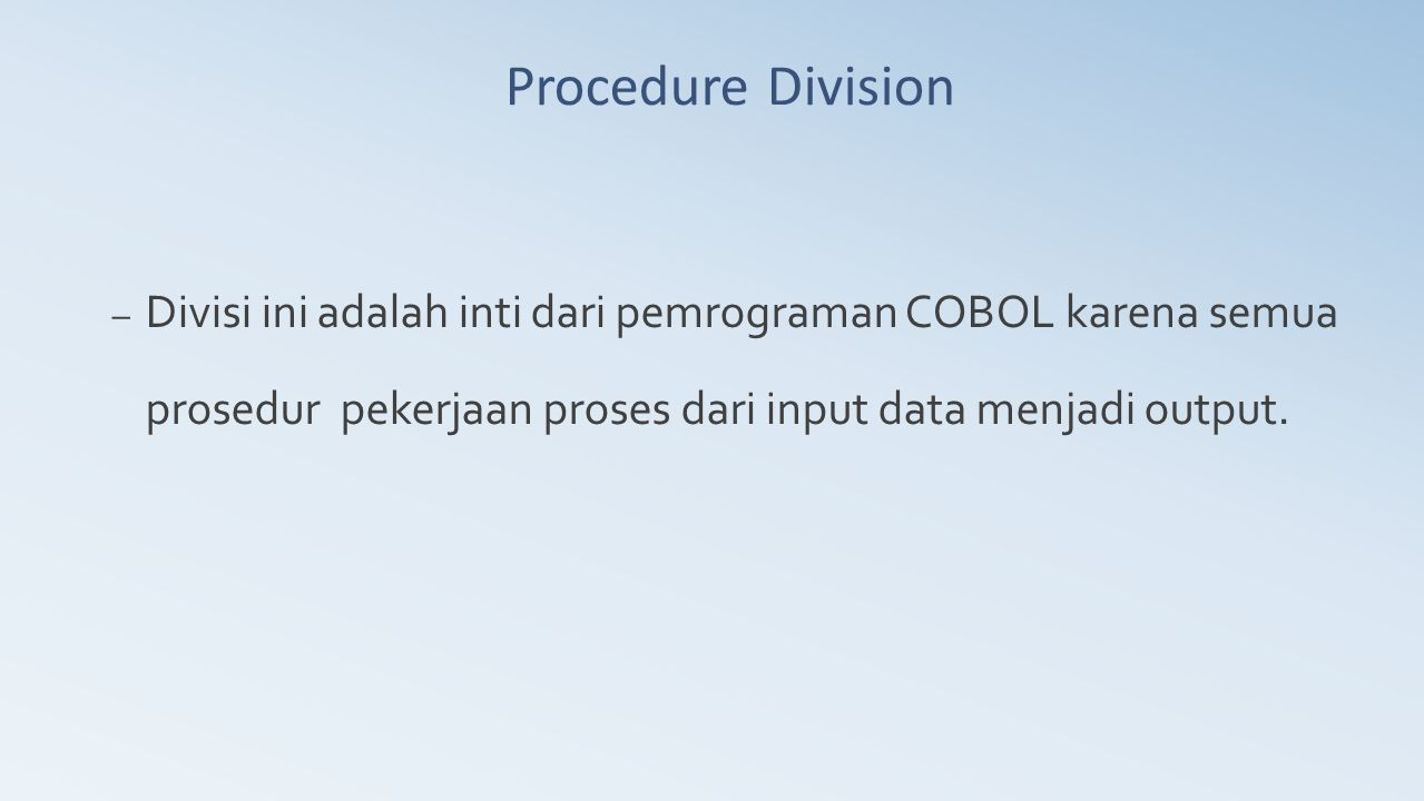 Procedure Division Divisi ini adalah inti dari pemrograman COBOL karena semua prosedur pekerjaan proses dari input data menjadi output.