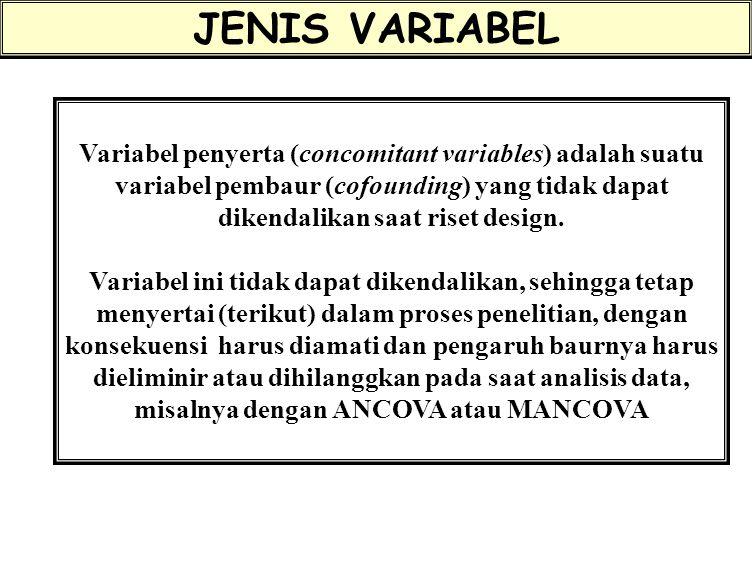 JENIS VARIABEL Variabel penyerta (concomitant variables) adalah suatu variabel pembaur (cofounding) yang tidak dapat dikendalikan saat riset design.