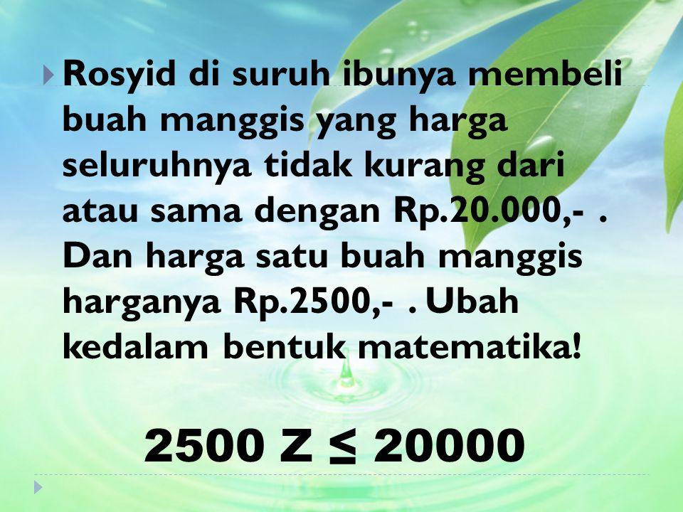 Rosyid di suruh ibunya membeli buah manggis yang harga seluruhnya tidak kurang dari atau sama dengan Rp.20.000,- . Dan harga satu buah manggis harganya Rp.2500,- . Ubah kedalam bentuk matematika!