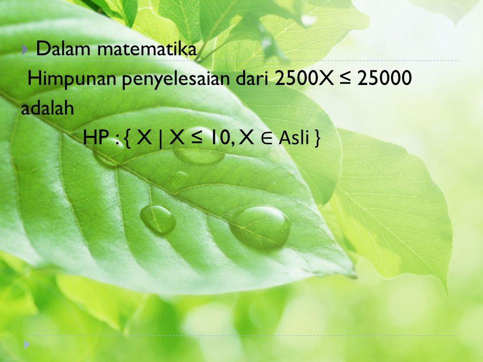 Dalam matematika Himpunan penyelesaian dari 2500X ≤ 25000 adalah HP : { X | X ≤ 10, X ∈ Asli }