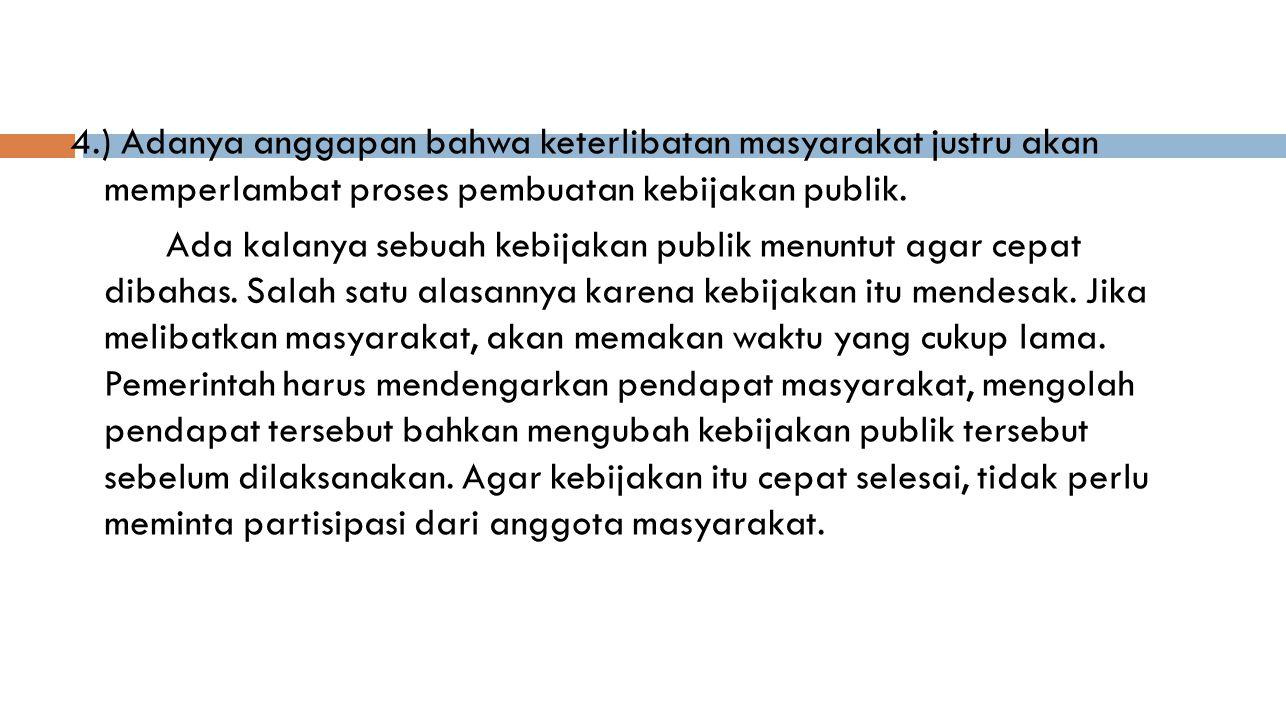 4.) Adanya anggapan bahwa keterlibatan masyarakat justru akan memperlambat proses pembuatan kebijakan publik.