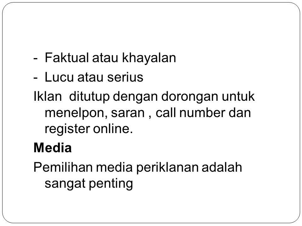 Faktual atau khayalan Lucu atau serius. Iklan ditutup dengan dorongan untuk menelpon, saran , call number dan register online.