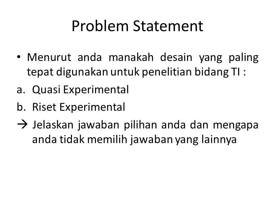Problem Statement Menurut anda manakah desain yang paling tepat digunakan untuk penelitian bidang TI :