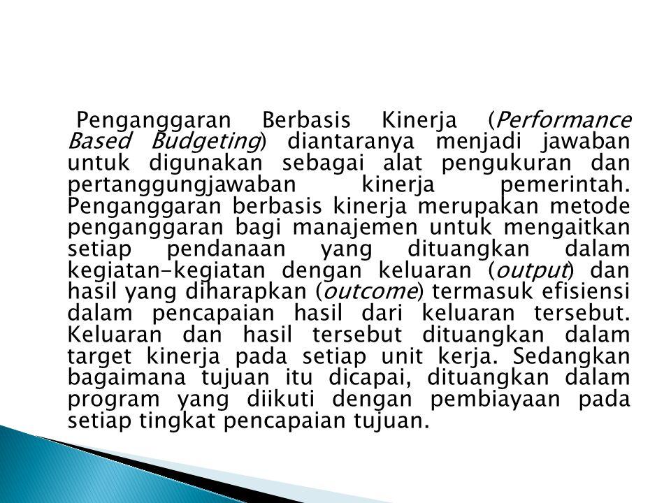 Penganggaran Berbasis Kinerja (Performance Based Budgeting) diantaranya menjadi jawaban untuk digunakan sebagai alat pengukuran dan pertanggungjawaban kinerja pemerintah.