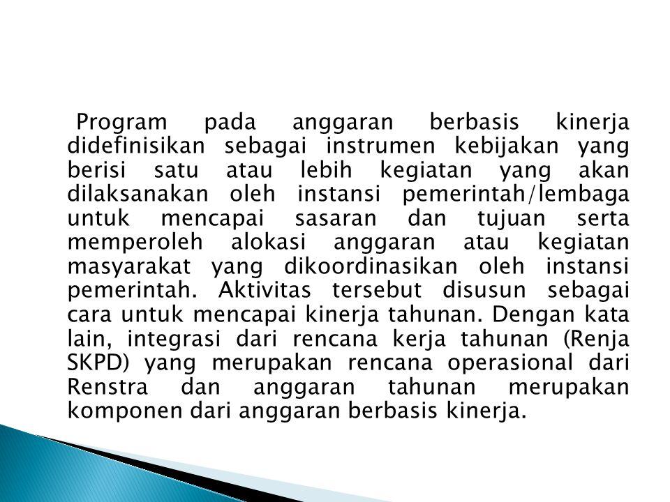 Program pada anggaran berbasis kinerja didefinisikan sebagai instrumen kebijakan yang berisi satu atau lebih kegiatan yang akan dilaksanakan oleh instansi pemerintah/lembaga untuk mencapai sasaran dan tujuan serta memperoleh alokasi anggaran atau kegiatan masyarakat yang dikoordinasikan oleh instansi pemerintah.