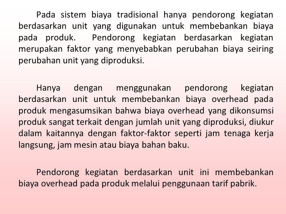 Pada sistem biaya tradisional hanya pendorong kegiatan berdasarkan unit yang digunakan untuk membebankan biaya pada produk.