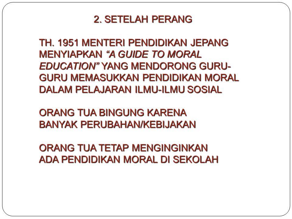 2. SETELAH PERANG TH. 1951 MENTERI PENDIDIKAN JEPANG MENYIAPKAN A GUIDE TO MORAL EDUCATION YANG MENDORONG GURU-GURU MEMASUKKAN PENDIDIKAN MORAL.