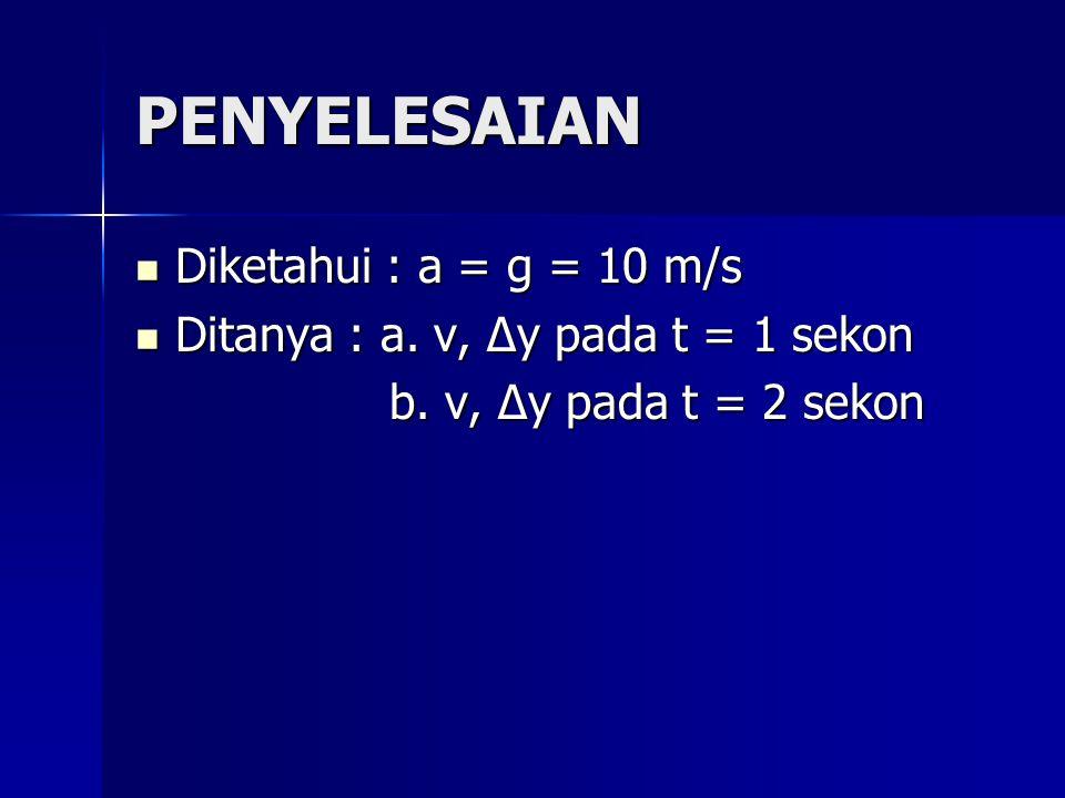 PENYELESAIAN Diketahui : a = g = 10 m/s