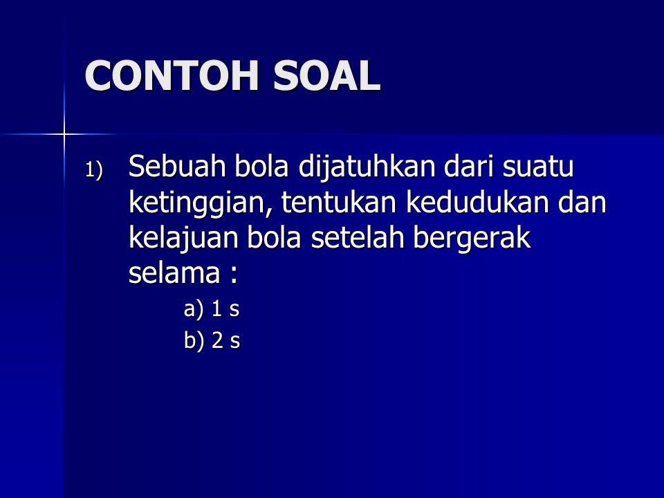 CONTOH SOAL Sebuah bola dijatuhkan dari suatu ketinggian, tentukan kedudukan dan kelajuan bola setelah bergerak selama :