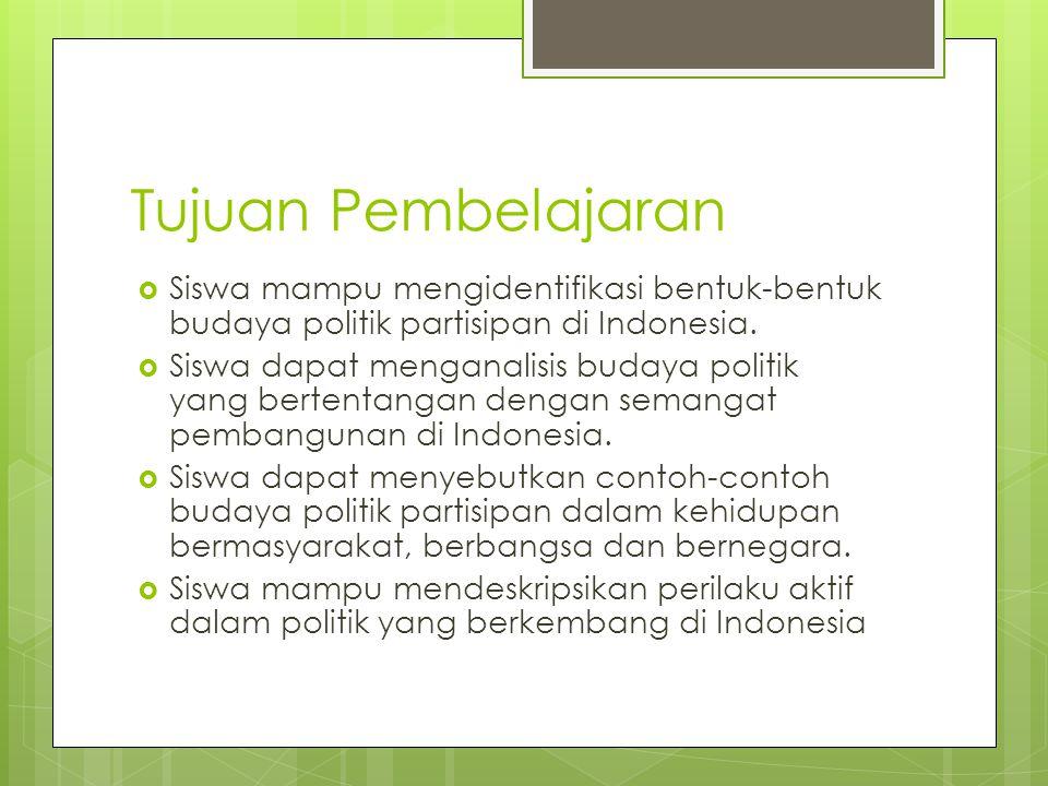 Tujuan Pembelajaran Siswa mampu mengidentifikasi bentuk-bentuk budaya politik partisipan di Indonesia.