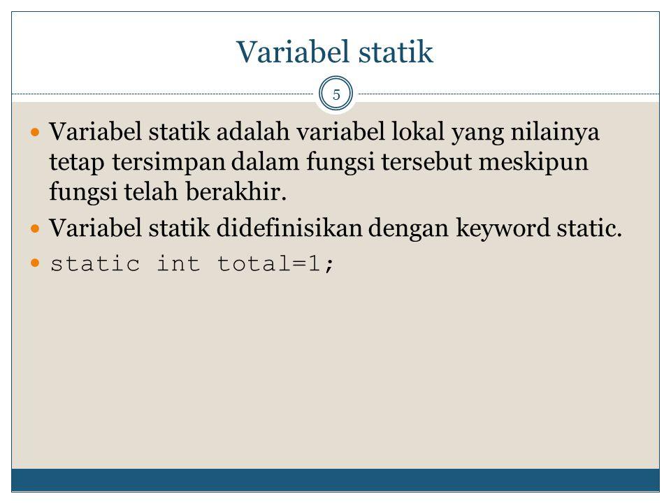 Variabel statik Variabel statik adalah variabel lokal yang nilainya tetap tersimpan dalam fungsi tersebut meskipun fungsi telah berakhir.