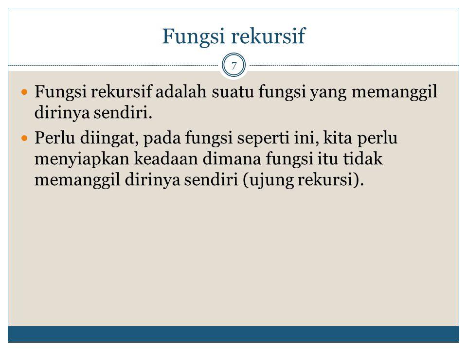 Fungsi rekursif Fungsi rekursif adalah suatu fungsi yang memanggil dirinya sendiri.