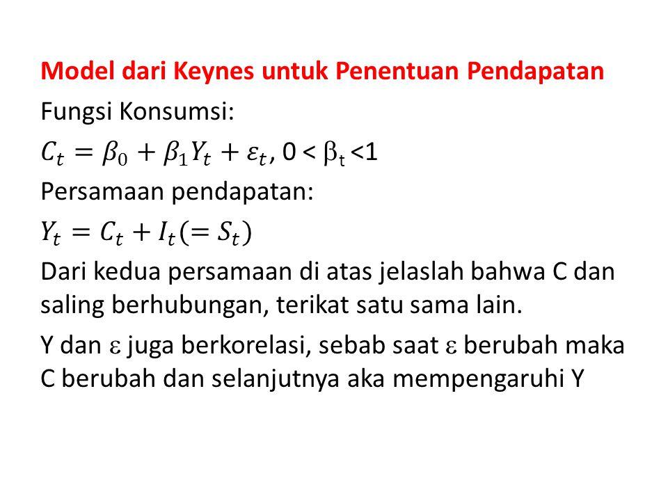 Model dari Keynes untuk Penentuan Pendapatan Fungsi Konsumsi: 𝐶 𝑡 = 𝛽 0 + 𝛽 1 𝑌 𝑡 + 𝜀 𝑡 , 0 < t <1 Persamaan pendapatan: 𝑌 𝑡 = 𝐶 𝑡 + 𝐼 𝑡 (= 𝑆 𝑡 ) Dari kedua persamaan di atas jelaslah bahwa C dan saling berhubungan, terikat satu sama lain.