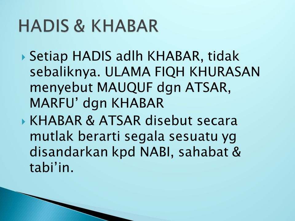 HADIS & KHABAR Setiap HADIS adlh KHABAR, tidak sebaliknya. ULAMA FIQH KHURASAN menyebut MAUQUF dgn ATSAR, MARFU' dgn KHABAR.