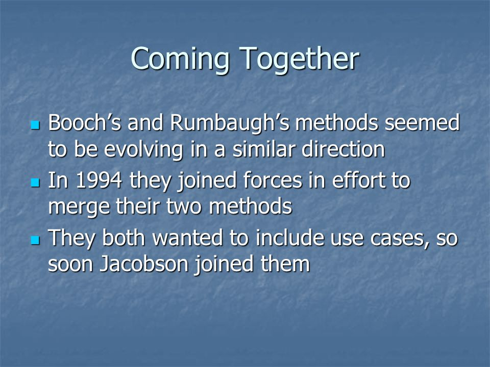 Coming Together Booch's and Rumbaugh's methods seemed to be evolving in a similar direction.