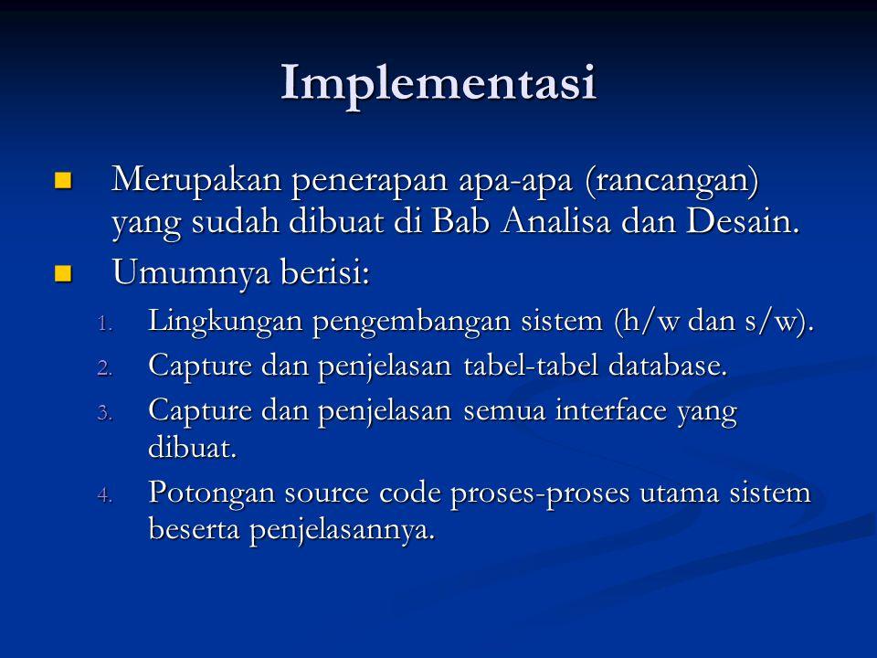 Implementasi Merupakan penerapan apa-apa (rancangan) yang sudah dibuat di Bab Analisa dan Desain. Umumnya berisi: