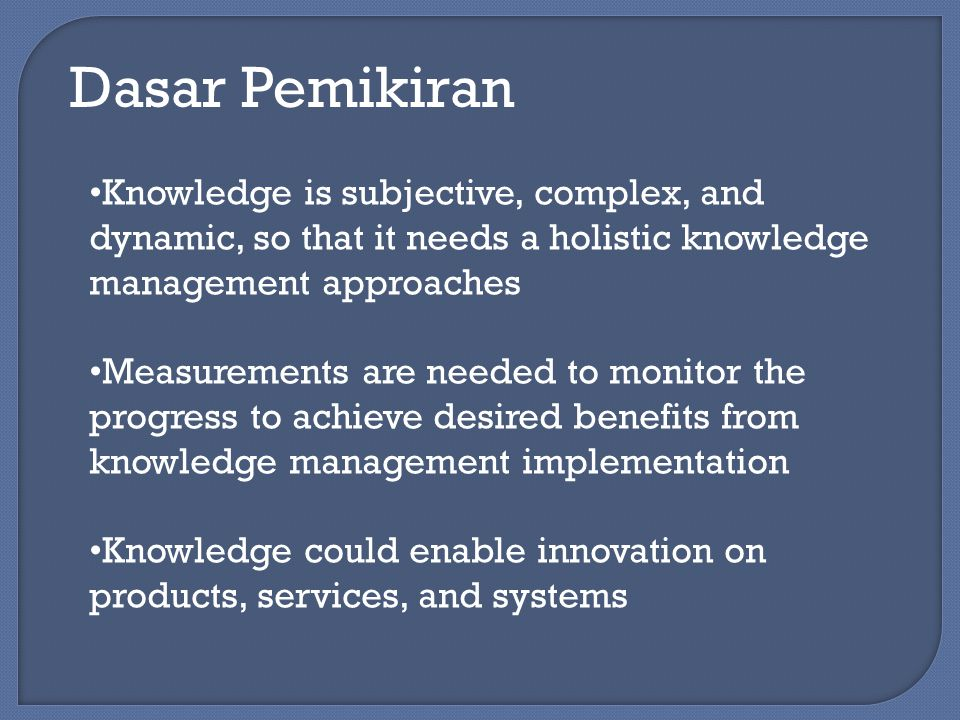 Dasar Pemikiran Knowledge is subjective, complex, and dynamic, so that it needs a holistic knowledge management approaches.