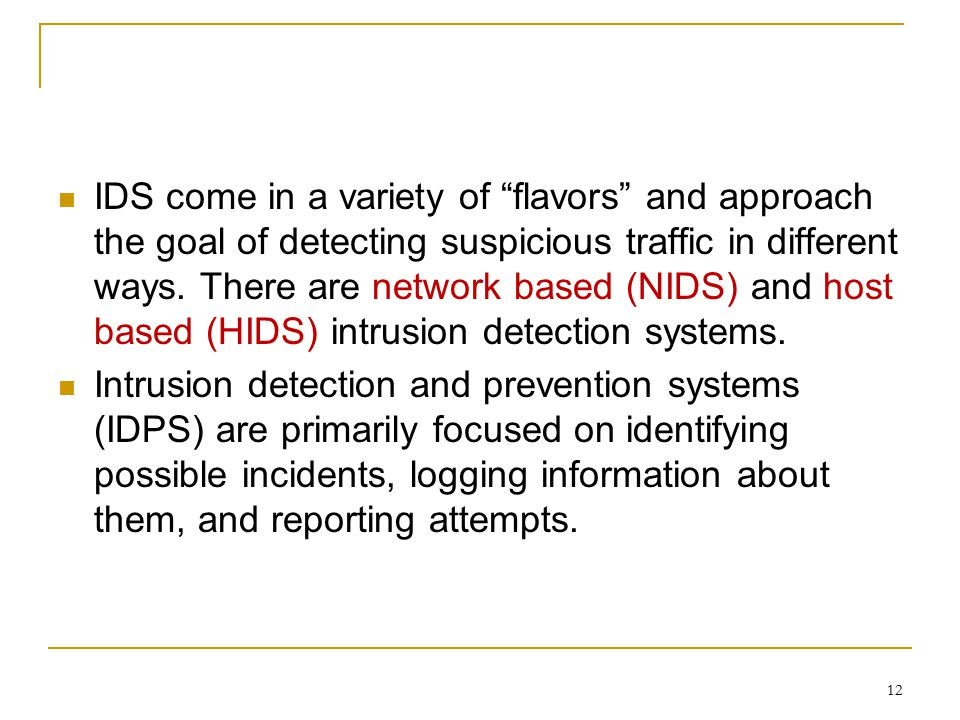 IDS come in a variety of flavors and approach the goal of detecting suspicious traffic in different ways. There are network based (NIDS) and host based (HIDS) intrusion detection systems.