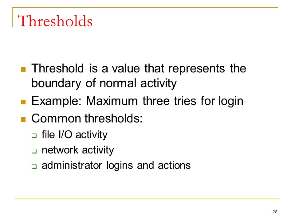Thresholds Threshold is a value that represents the boundary of normal activity. Example: Maximum three tries for login.