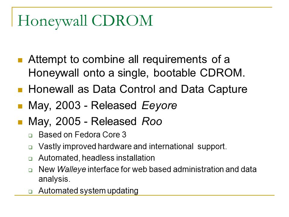 Honeywall CDROM Attempt to combine all requirements of a Honeywall onto a single, bootable CDROM. Honewall as Data Control and Data Capture.
