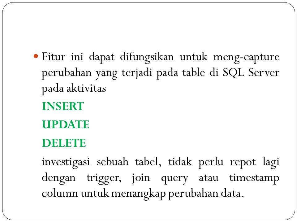 Fitur ini dapat difungsikan untuk meng-capture perubahan yang terjadi pada table di SQL Server pada aktivitas