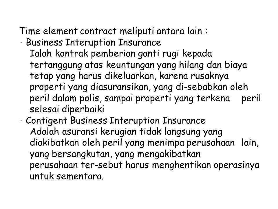 Time element contract meliputi antara lain : - Business Interuption Insurance Ialah kontrak pemberian ganti rugi kepada tertanggung atas keuntungan yang hilang dan biaya tetap yang harus dikeluarkan, karena rusaknya properti yang diasuransikan, yang di-sebabkan oleh peril dalam polis, sampai properti yang terkena peril selesai diperbaiki - Contigent Business Interuption Insurance Adalah asuransi kerugian tidak langsung yang diakibatkan oleh peril yang menimpa perusahaan lain, yang bersangkutan, yang mengakibatkan perusahaan ter-sebut harus menghentikan operasinya untuk sementara.