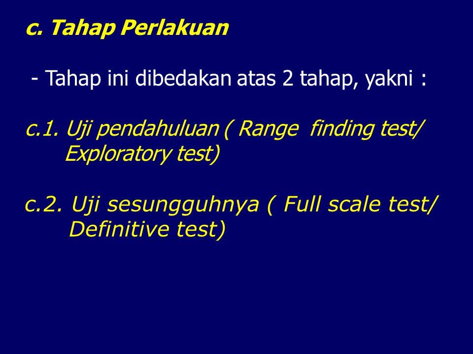c. Tahap Perlakuan - Tahap ini dibedakan atas 2 tahap, yakni : c.1. Uji pendahuluan ( Range finding test/