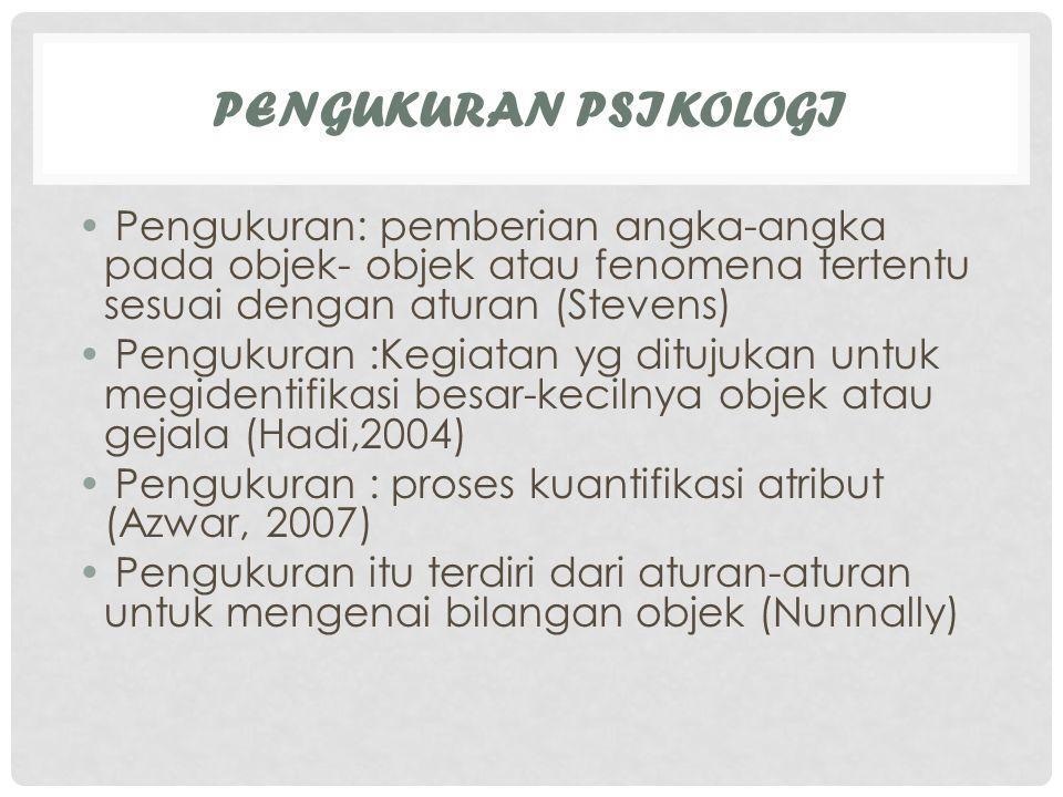 Pengukuran Psikologi Pengukuran: pemberian angka-angka pada objek- objek atau fenomena tertentu sesuai dengan aturan (Stevens)