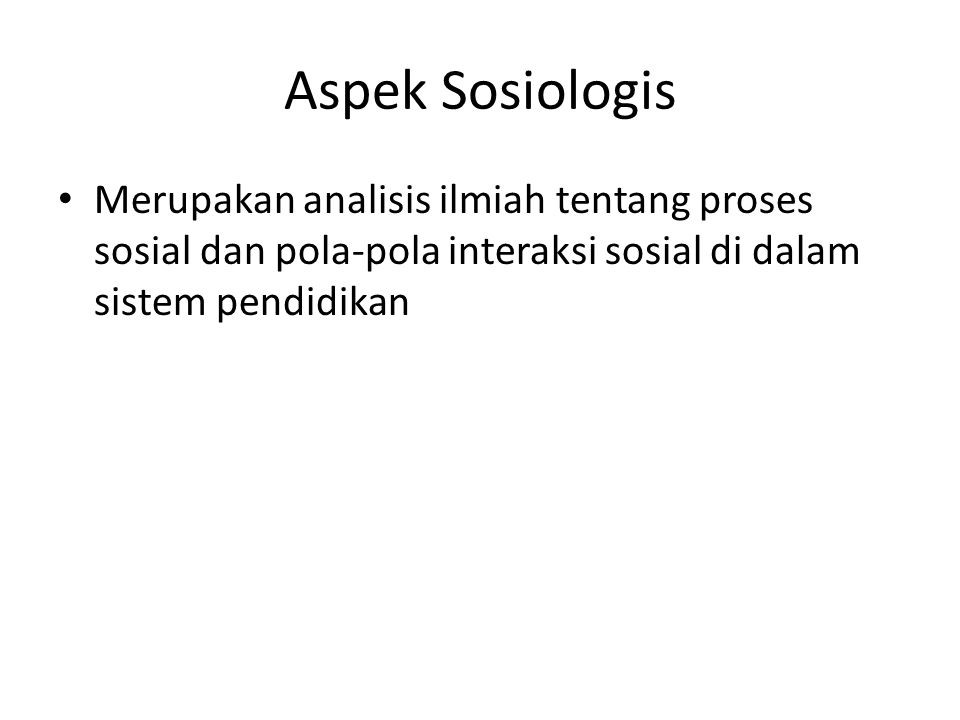 Aspek Sosiologis Merupakan analisis ilmiah tentang proses sosial dan pola-pola interaksi sosial di dalam sistem pendidikan.