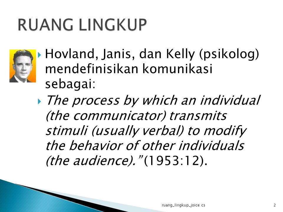 RUANG LINGKUP Hovland, Janis, dan Kelly (psikolog) mendefinisikan komunikasi sebagai: