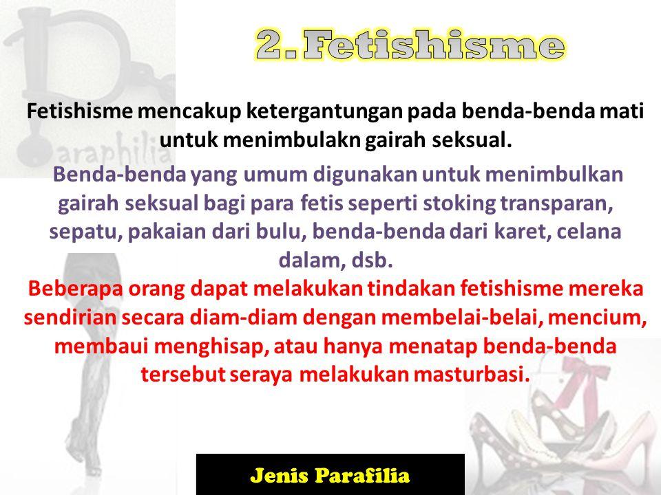 2. Fetishisme Fetishisme mencakup ketergantungan pada benda-benda mati untuk menimbulakn gairah seksual.